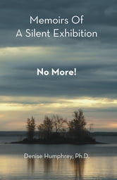 Memoirs Of A Silent Exhibition - No More! ebook by Denise Humphrey, Ph.D.