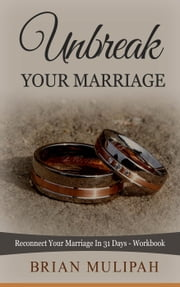 Unbreak Your Marriage: Reconnect Your Marriage In 31 Days- Workbook ebook by Brian Mulipah