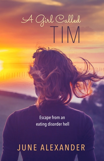 A Girl Called Tim - Escape from an Eating Disorder Hell ebook by June Alexander