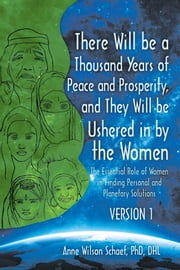 There Will Be a Thousand Years of Peace and Prosperity, and They Will Be Ushered in by the Women Version 1 & Version 2 - The Essential Role of Women in Finding Personal and Planetary Solutions ebook by Anne Wilson Schaef PhD DHL