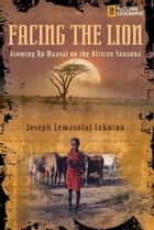 Facing the Lion ebook by Joseph Lemasolai Lekuton,Herman Viola