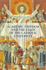 Academic Freedom and the Telos of the Catholic University ebook by K. Garcia