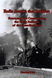 Rails Across the Rockies - Surveying and Constructing the Great Railways of the Canadian West ebook by Graeme Pole
