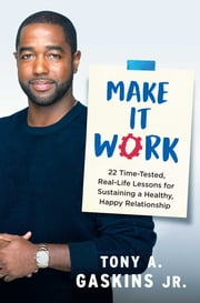 Make It Work - 22 Time-Tested, Real-Life Lessons for Sustaining a Healthy, Happy Relationship ebook by Tony A. Gaskins Jr.