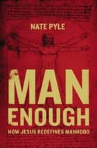 Man Enough - How Jesus Redefines Manhood ebook by Nate Pyle
