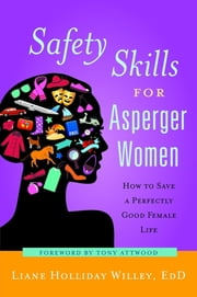 Safety Skills for Asperger Women - How to Save a Perfectly Good Female Life ebook by Liane Holliday Willey, Anthony Attwood