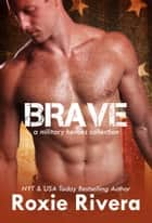 Brave: A Military Heroes Collection ebook by Roxie Rivera