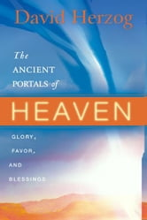 The Ancient Portals of Heaven: Glory, Favor, and Blessing ebook by David Herzog