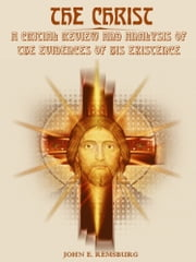 The Christ : A Critical Review and Analysis of the Evidences of His Existence (Illustrated) ebook by John Eleazer Remsburg