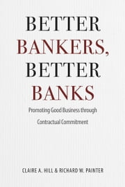 Better Bankers, Better Banks - Promoting Good Business through Contractual Commitment ebook by Claire A. Hill,Richard W. Painter