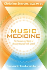 Music Medicine: The Science and Spirit of Healing Yourself with Sound - The Science and Spirit of Healing Yourself with Sound ebook by Christine Stevens MSW, MT-BC