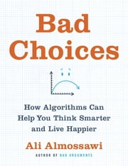 Bad Choices - How Algorithms Can Help You Think Smarter and Live Happier ebook by Ali Almossawi