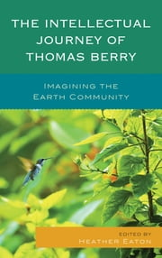 The Intellectual Journey of Thomas Berry - Imagining the Earth Community ebook by Heather Eaton,Mary Evelyn Tucker,John Grim,Christopher Key Chapple,Dennis O'Hara,Cristina Vanin,Anne Marie Dalton,Brian Brown,Paul Waldau,Stephen Dunn,Brian Thomas Swimme