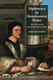 Diplomacy in Renaissance Rome - The Rise of the Resident Ambassador ebook by Catherine Fletcher
