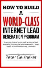 How to Build a World-Class Internet Lead Generation Program ebook by Peter Geisheker