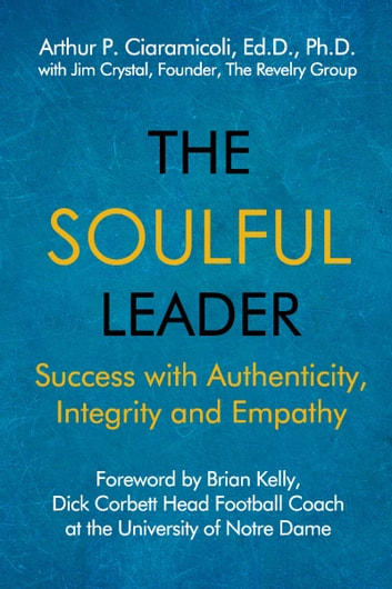 The Soulful Leader: Success with Authenticity, Integrity and Empathy ebook by Arthur P. Ciaramicoli