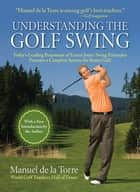 Understanding the Golf Swing - Today's Leading Proponents of Ernest Jones' Swing Principles Presents a Complete System for Better Golf ebook by Manuel De La Torre