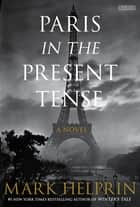 Paris in the Present Tense: A Novel ebook by Mark Helprin