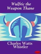 Wulfric the Weapon Thane ebook by Charles Watts Whistler