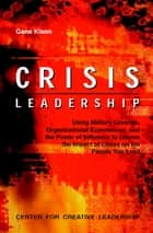 Crisis Leadership: Using Military Lessons, Organizational Experiences, and the Power of Influence to Lessen the Impact of Chaos on the People Your Lead ebook by Gene Klann