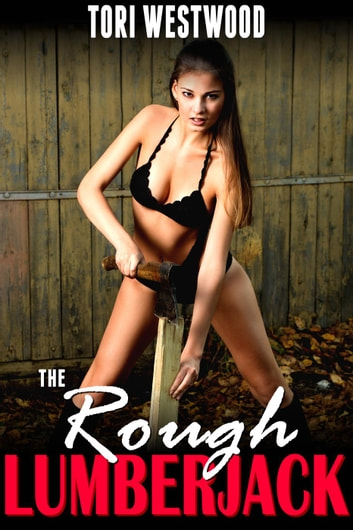 The Rough Lumberjack (Anal Sex Spanking BDSM Age Gap Brat Erotica) ebook by Tori Westwood