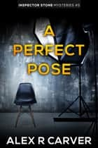 A Perfect Pose ebook by Alex R Carver