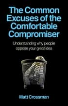 The Common Excuses of the Comfortable Compromiser ebook by Matt Crossman