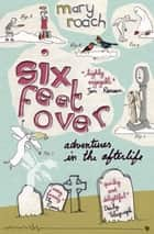 Six Feet Over - Adventures in the Afterlife ebook by Mary Roach