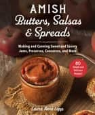 Amish Butters, Salsas & Spreads - Making and Canning Sweet and Savory Jams, Preserves, Conserves, and More ebook by Laura Anne Lapp