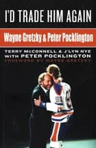 I'd Trade Him Again: Wayne Gretzky & Peter Pocklington ebook by Terry McConnell