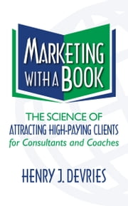 Marketing With a Book - The Science of Attracting High-Paying Clients for Consultants and Coaches ebook by Henry Devries