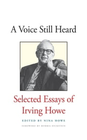 A Voice Still Heard - Selected Essays of Irving Howe ebook by Irving Howe,Nina Howe,Morris Dickstein