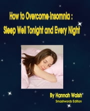 How to Overcome Insomnia: Sleep Well Tonight and Every Night ebook by Hannah Walsh