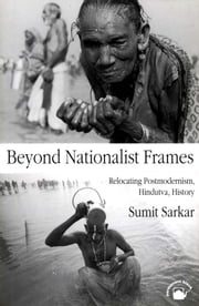 Beyond Nationalist Frames - Relocating Postmodernism, Hindutva, History ebook by SUMIT SARKAR