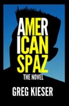 American Spaz The Novel ebook by Greg Kieser