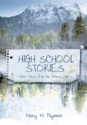 High School Stories - Short Takes from the Writers' Club ebook by Mary M. Nyman