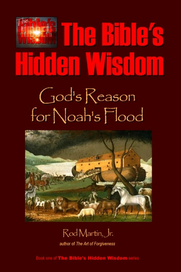 The Bible's Hidden Wisdom: God's Reason for Noah's Flood ebook by Rod Martin, Jr
