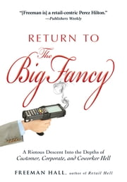 Return to the Big Fancy: A Riotous Descent Into the Depths of Customer, Corporate, and Coworker Hell ebook by Freeman Hall