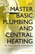 Master Basic Plumbing And Central Heating - A quick guide to plumbing and heating jobs, including basic emergency repairs eBook by Roy Treloar