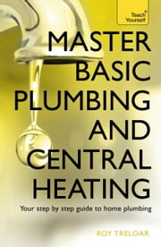 Master Basic Plumbing And Central Heating: Teach Yourself ebook by Roy Treloar