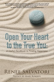 Open Your Heart to the True You - A Useful Handbook to Finding Happiness ebook by Renee Salvatori,Mary Roberts