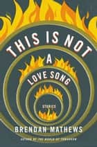 This Is Not a Love Song ebook by Brendan Mathews