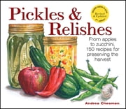 Pickles & Relishes - From apples to zucchini, 150 recipes for preserving the harvest ebook by Andrea Chesman