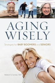 Aging Wisely - Strategies for Baby Boomers and Seniors ebook by Robert A. Levine M.D.