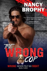 The Wrong Cop - Wrong Never Felt So Right, #3 ebook by Nancy Brophy