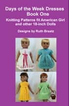 Days Of The Week Dresses, Book 1, Knitting Patterns Fit American Girl And Other 18-Inch Dolls ebook by Ruth Braatz