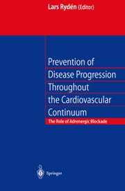 Prevention of Disease Progression Throughout the Cardiovascular Continuum - The Role of Adrenergic β-blockade ebook by L.E. Ryden