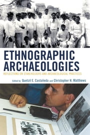 Ethnographic Archaeologies - Reflections on Stakeholders and Archaeological Practices ebook by Christopher N. Matthews,Queztil E. Castañeda,Richard Handler,Julie Hollowell,Mark P. Leone,George Nicholas,K Anne Pyburn,Larry J. Zimmerman, Indiana University-Purdue University, Indianapolis,Quetzil Castañeda