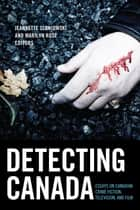 Detecting Canada - Essays on Canadian Crime Fiction, Television, and Film ebook by Jeannette Sloniowski, Marilyn Rose