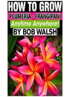 How To Grow Plumeria: Frangipani Anytime Anywhere! ebook by Bob Walsh